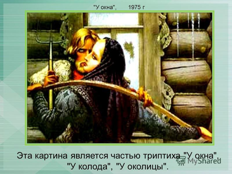 Эта картина является частью триптиха У окна, У колода, У околицы. У окна, 1975 г