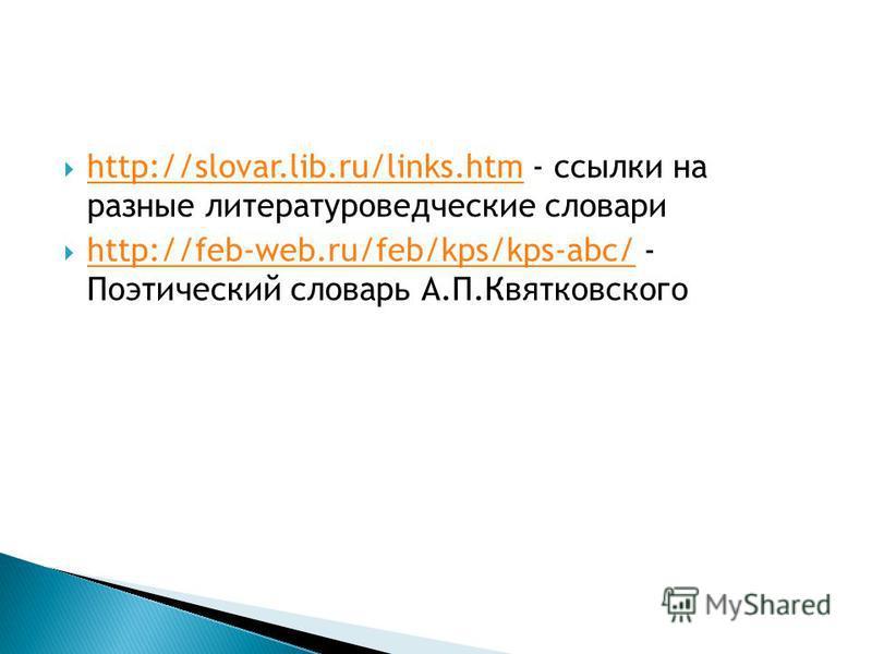 http://slovar.lib.ru/links.htm - ссылки на разные литературоведческие словари http://slovar.lib.ru/links.htm http://feb-web.ru/feb/kps/kps-abc/ - Поэтический словарь А.П.Квятковского http://feb-web.ru/feb/kps/kps-abc/