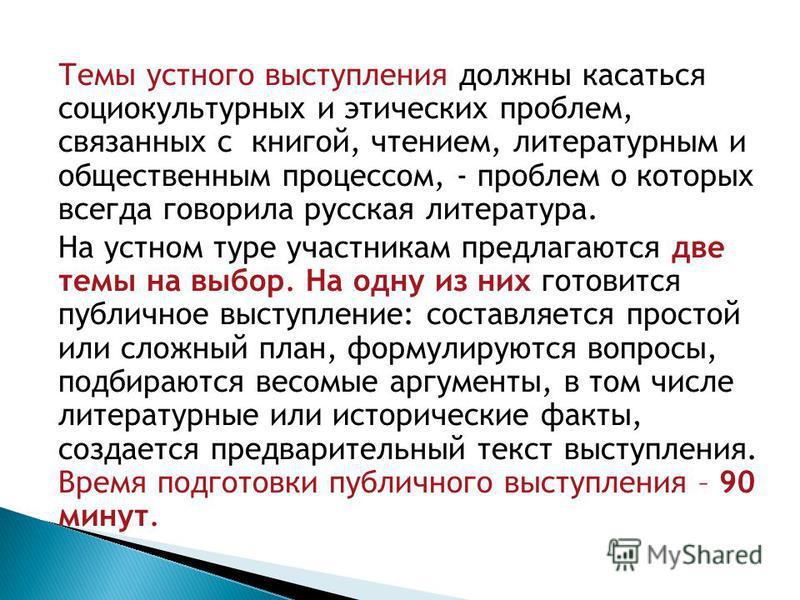 Темы устного выступления должны касаться социокультурных и этических проблем, связанных с книгой, чтением, литературным и общественным процессом, - проблем о которых всегда говорила русская литература. На устном туре участникам предлагаются две темы