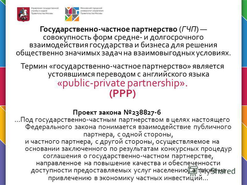 Государственно-частное партнерство (ГЧП) совокупность форм средне- и долгосрочного взаимодействия государства и бизнеса для решения общественно значимых задач на взаимовыгодных условиях. Термин «государственно-частное партнерство» является устоявшимс