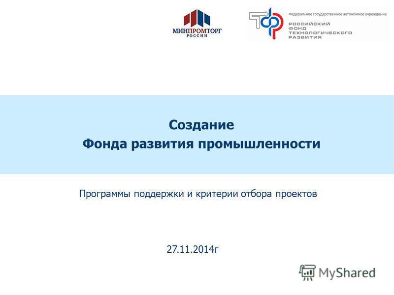 Предварительно - для обсуждения Создание Фонда развития промышленности Программы поддержки и критерии отбора проектов 27.11.2014 г