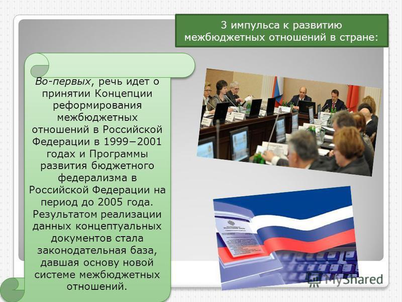 3 импульса к развитию межбюджетных отношений в стране: Во-первых, речь идет о принятии Концепции реформирования межбюджетных отношений в Российской Федерации в 19992001 годах и Программы развития бюджетного федерализма в Российской Федерации на перио