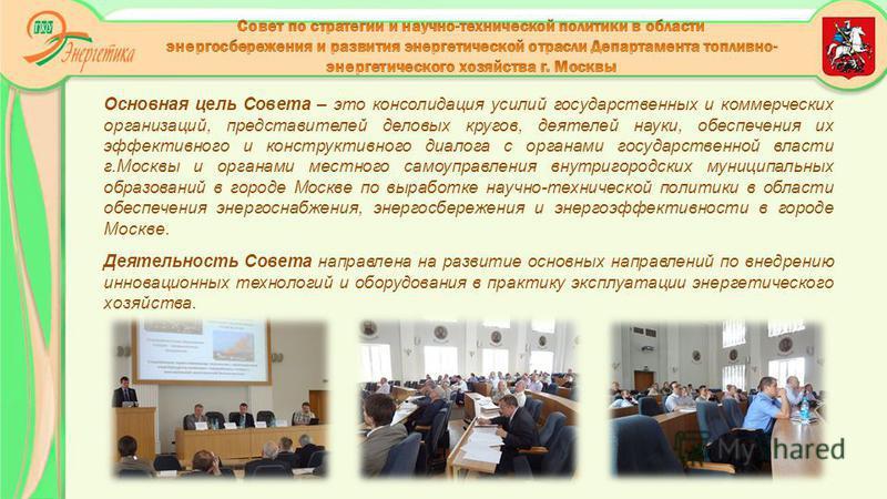 Основная цель Совета – это консолидация усилий государственных и коммерческих организаций, представителей деловых кругов, деятелей науки, обеспечения их эффективного и конструктивного диалога с органами государственной власти г.Москвы и органами мест