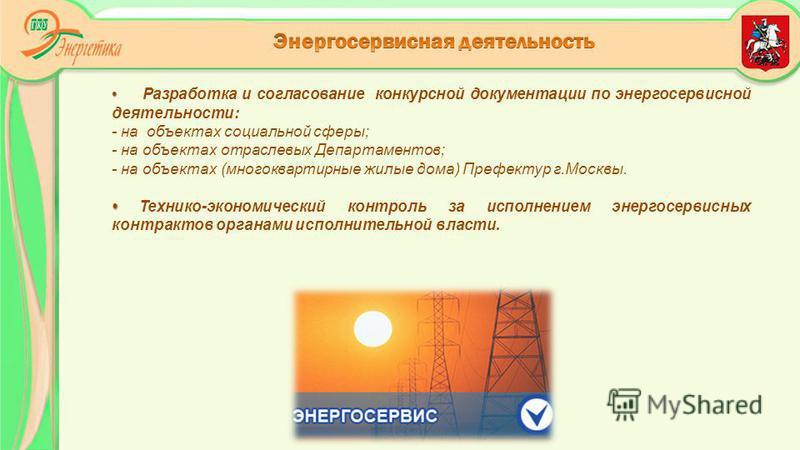 Разработка и согласование конкурсной документации по энергосервисной деятельности: - на объектах социальной сферы; - на объектах отраслевых Департаментов; - на объектах (многоквартирные жилые дома) Префектур г.Москвы. Технико-экономический контроль з