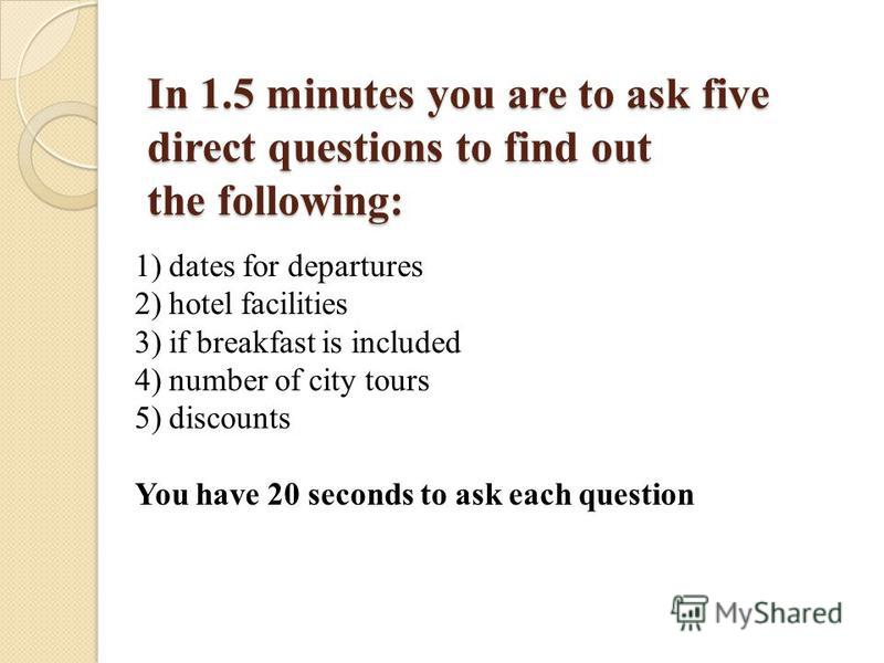 In 1.5 minutes you are to ask five direct questions to find out the following: 1) dates for departures 2) hotel facilities 3) if breakfast is included 4) number of city tours 5) discounts You have 20 seconds to ask each question