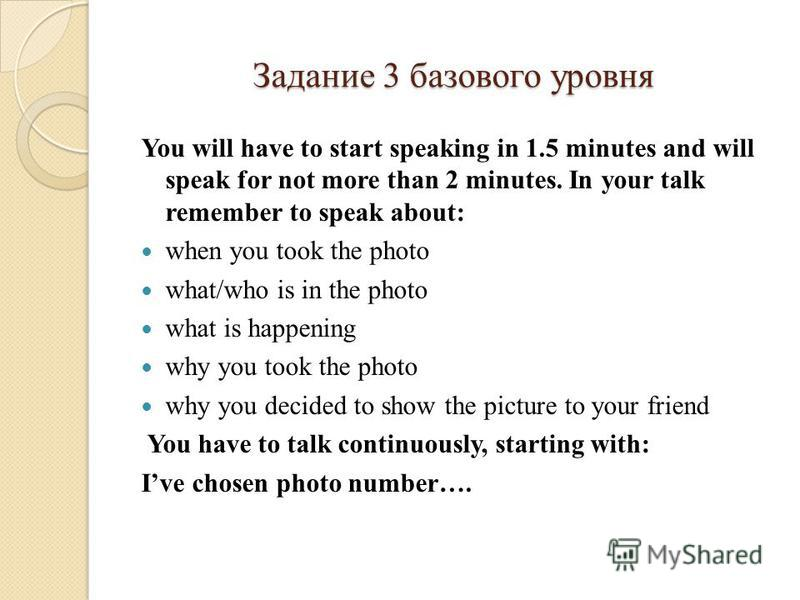 Задание 3 базового уровня You will have to start speaking in 1.5 minutes and will speak for not more than 2 minutes. In your talk remember to speak about: when you took the photo what/who is in the photo what is happening why you took the photo why y