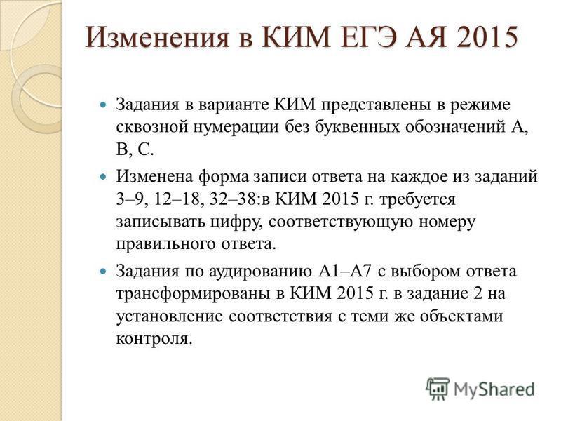 Изменения в КИМ ЕГЭ АЯ 2015 Задания в варианте КИМ представлены в режиме сквозной нумерации без буквенных обозначений А, В, С. Изменена форма записи ответа на каждое из заданий 3–9, 12–18, 32–38:в КИМ 2015 г. требуется записывать цифру, соответствующ
