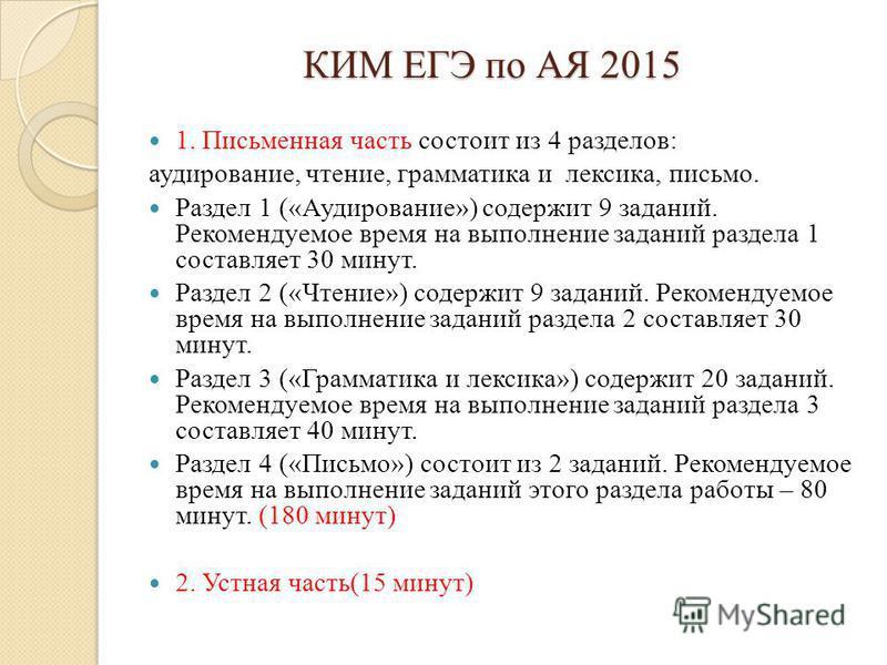 КИМ ЕГЭ по АЯ 2015 1. Письменная часть состоит из 4 разделов: аудирование, чтение, грамматика и лексика, письмо. Раздел 1 («Аудирование») содержит 9 заданий. Рекомендуемое время на выполнение заданий раздела 1 составляет 30 минут. Раздел 2 («Чтение»)