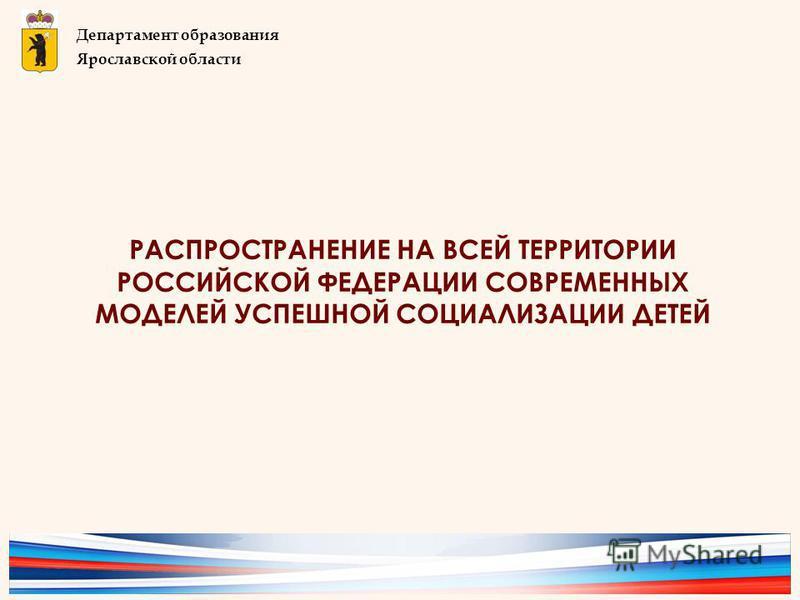 РАСПРОСТРАНЕНИЕ НА ВСЕЙ ТЕРРИТОРИИ РОССИЙСКОЙ ФЕДЕРАЦИИ СОВРЕМЕННЫХ МОДЕЛЕЙ УСПЕШНОЙ СОЦИАЛИЗАЦИИ ДЕТЕЙ Департамент образования Ярославской области