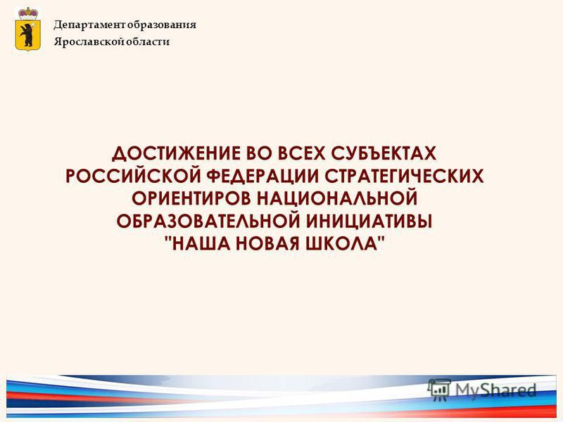 ДОСТИЖЕНИЕ ВО ВСЕХ СУБЪЕКТАХ РОССИЙСКОЙ ФЕДЕРАЦИИ СТРАТЕГИЧЕСКИХ ОРИЕНТИРОВ НАЦИОНАЛЬНОЙ ОБРАЗОВАТЕЛЬНОЙ ИНИЦИАТИВЫ НАША НОВАЯ ШКОЛА Департамент образования Ярославской области