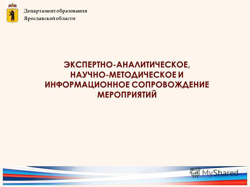 ЭКСПЕРТНО-АНАЛИТИЧЕСКОЕ, НАУЧНО-МЕТОДИЧЕСКОЕ И ИНФОРМАЦИОННОЕ СОПРОВОЖДЕНИЕ МЕРОПРИЯТИЙ Департамент образования Ярославской области