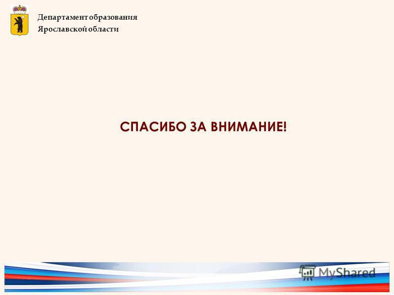 СПАСИБО ЗА ВНИМАНИЕ! Департамент образования Ярославской области