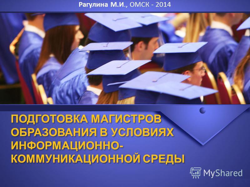 ПОДГОТОВКА МАГИСТРОВ ОБРАЗОВАНИЯ В УСЛОВИЯХ ИНФОРМАЦИОННО- КОММУНИКАЦИОННОЙ СРЕДЫ Рагулина М.И., ОМСК - 2014