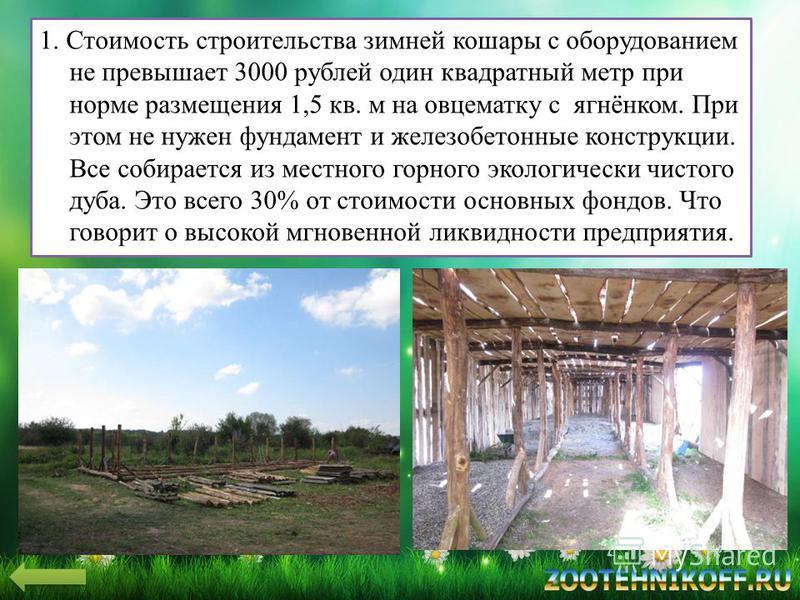 1. Стоимость строительства зимней кошары с оборудованием не превышает 3000 рублей один квадратный метр при норме размещения 1,5 кв. м на овцематку с ягнёнком. При этом не нужен фундамент и железобетонные конструкции. Все собирается из местного горног