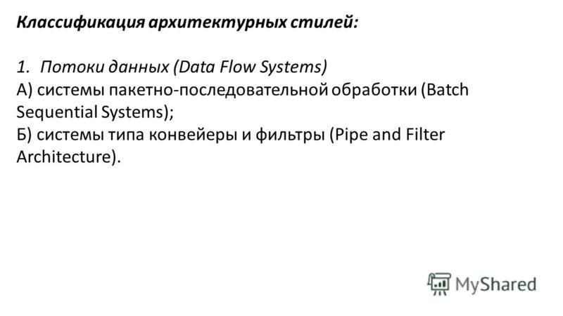 Классификация архитектурных стилей: 1. Потоки данных (Data Flow Systems) А) системы пакетно-последовательной обработки (Batch Sequential Systems); Б) системы типа конвейеры и фильтры (Pipe and Filter Architecture).