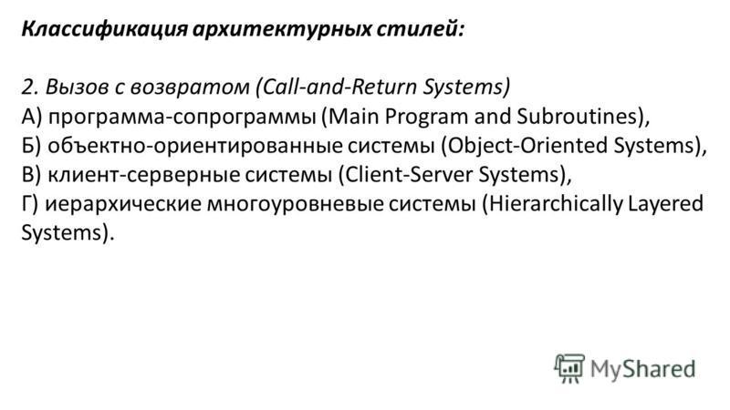 Классификация архитектурных стилей: 2. Вызов с возвратом (Call-and-Return Systems) А) программа-сопрограммы (Main Program and Subroutines), Б) объектно-ориентированные системы (Object-Oriented Systems), В) клиент-серверные системы (Client-Server Syst