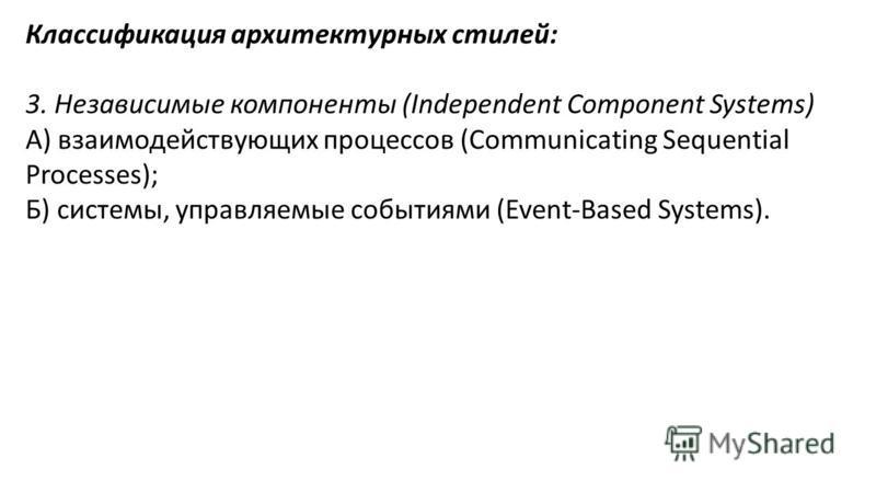 Классификация архитектурных стилей: 3. Независимые компоненты (Independent Component Systems) А) взаимодействующих процессов (Communicating Sequential Processes); Б) системы, управляемые событиями (Event-Based Systems).