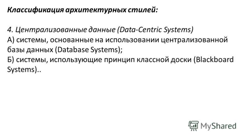 Классификация архитектурных стилей: 4. Централизованные данные (Data-Centric Systems) А) системы, основанные на использовании централизованной базы данных (Database Systems); Б) системы, использующие принцип классной доски (Blackboard Systems)..