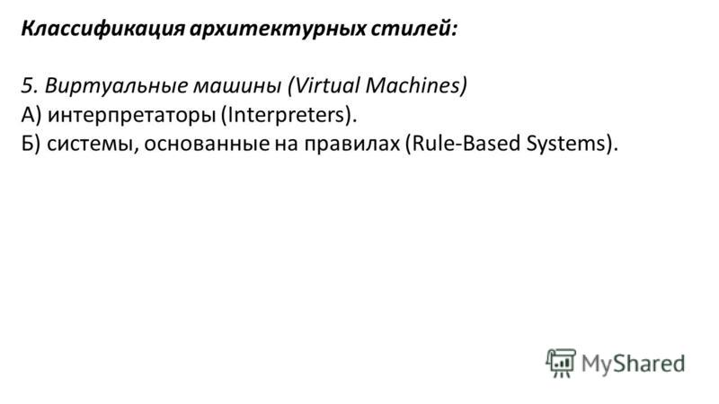 Классификация архитектурных стилей: 5. Виртуальные машины (Virtual Machines) А) интерпретаторы (Interpreters). Б) системы, основанные на правилах (Rule-Based Systems).
