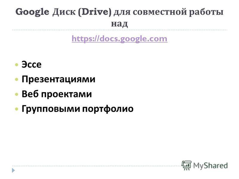 Google Диск (Drive) для совместной работы над https://docs.google.com Эссе Презентациями Веб проектами Групповыми портфолио