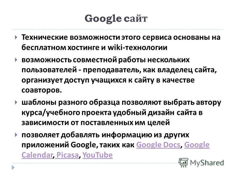 Google c айт Технические возможности этого сервиса основаны на бесплатном хостинге и wiki- технологии возможность совместной работы нескольких пользователей - преподаватель, как владелец сайта, организует доступ учащихся к сайту в качестве соавторов.