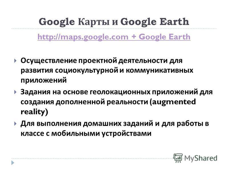 Google Карты и Google Earth http://maps.google.com + Google Earth Осуществление проектной деятельности для развития социокультурной и коммуникативных приложений Задания на основе геолокационных приложений для создания дополненной реальности (augmente