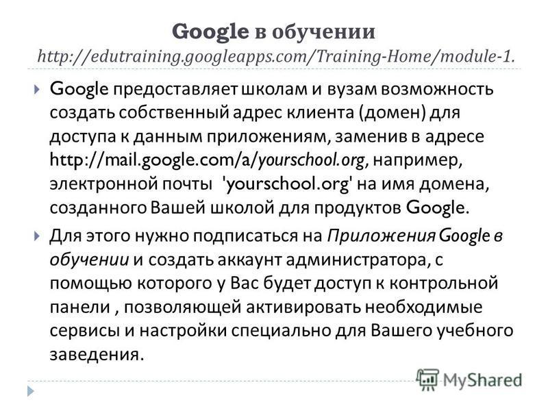 Google в обучении http://edutraining.googleapps.com/Training-Home/module-1. Google предоставляет школам и вузам возможность создать собственный адрес клиента ( домен ) для доступа к данным приложениям, заменив в адресе http://mail.google.com/a/yoursc