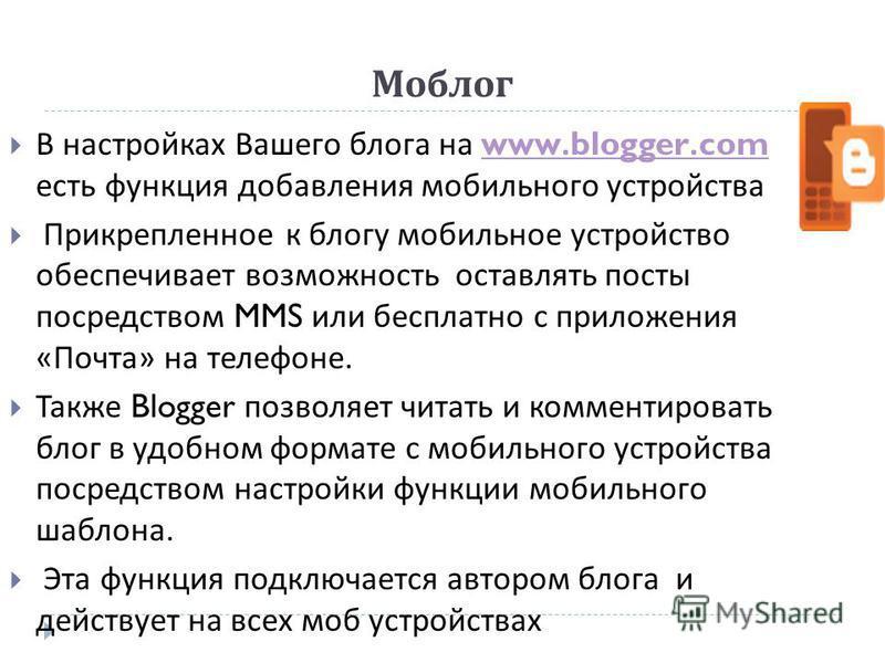 Моблог В настройках Вашего блога на www.blogger.com есть функция добавления мобильного устройстваwww.blogger.com Прикрепленное к блогу мобильное устройство обеспечивает возможность оставлять посты посредством MMS или бесплатно с приложения « Почта »