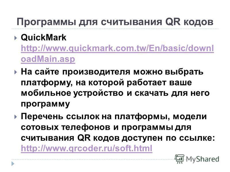 Программы для считывания QR кодов QuickMark http://www.quickmark.com.tw/En/basic/downl oadMain.asp http://www.quickmark.com.tw/En/basic/downl oadMain.asp На сайте производителя можно выбрать платформу, на которой работает ваше мобильное устройство и