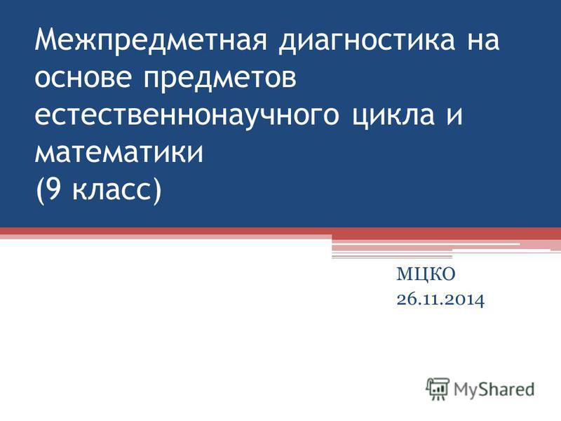 Межпредметная диагностика на основе предметов естественнонаучного цикла и математики (9 класс) МЦКО 26.11.2014