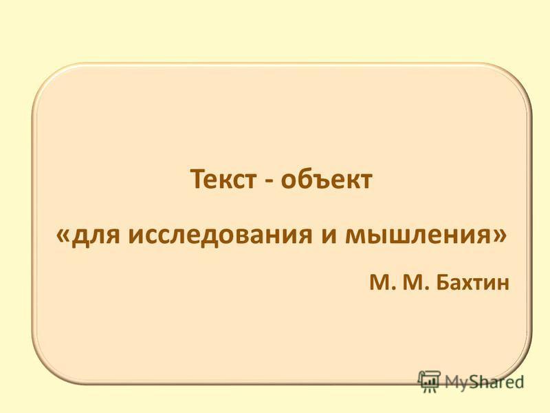 Текст - объект «для исследования и мышления» М. М. Бахтин