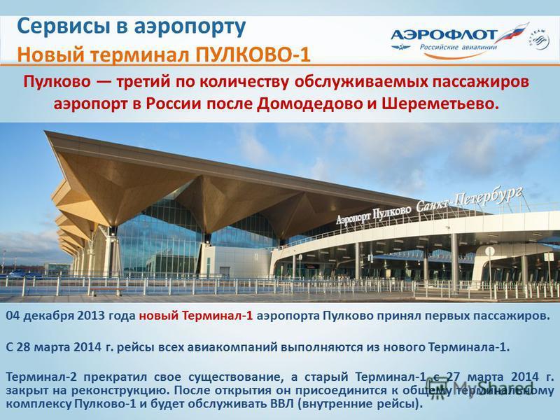Сервисы в аэропорту Новый терминал ПУЛКОВО-1 04 декабря 2013 года новый Терминал-1 аэропорта Пулково принял первых пассажиров. С 28 марта 2014 г. рейсы всех авиакомпаний выполняются из нового Терминала-1. Терминал-2 прекратил свое существование, а ст