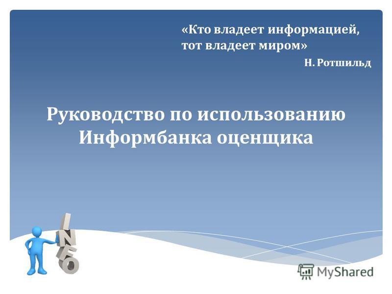 Руководство по использованию Информбанка оценщика «Кто владеет информацией, тот владеет миром» Н. Ротшильд