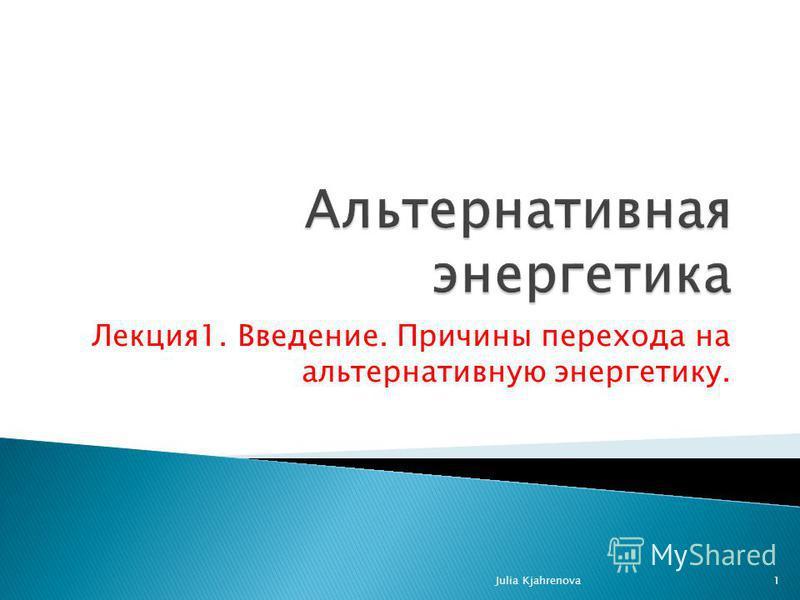 Лекция 1. Введение. Причины перехода на альтернативную энергетику. Julia Kjahrenova1