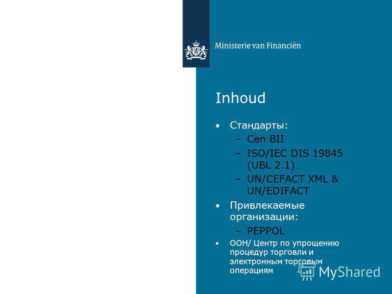 Inhoud Стандарты: –Cen BII –ISO/IEC DIS 19845 (UBL 2.1) –UN/CEFACT XML & UN/EDIFACT Привлекаемые организации: –PEPPOL ООН/ Центр по упрощению процедур торговли и электронным торговым операциям