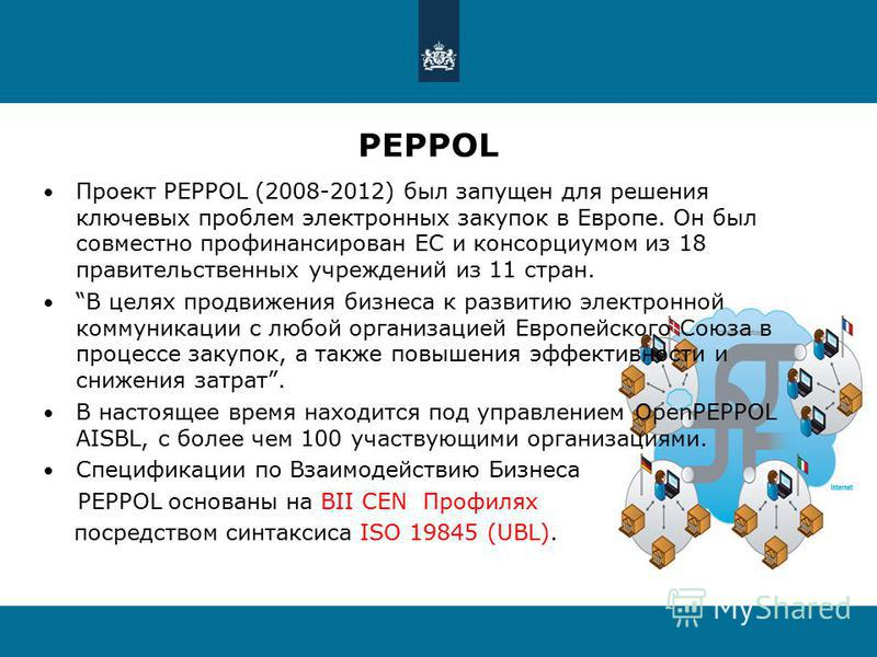 PEPPOL Проект PEPPOL (2008-2012) был запущен для решения ключевых проблем электронных закупок в Европе. Он был совместно профинансирован ЕС и консорциумом из 18 правительственных учреждений из 11 стран. В целях продвижения бизнеса к развитию электрон