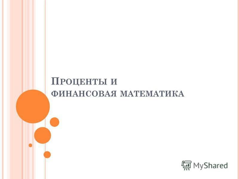 П РОЦЕНТЫ И ФИНАНСОВАЯ МАТЕМАТИКА