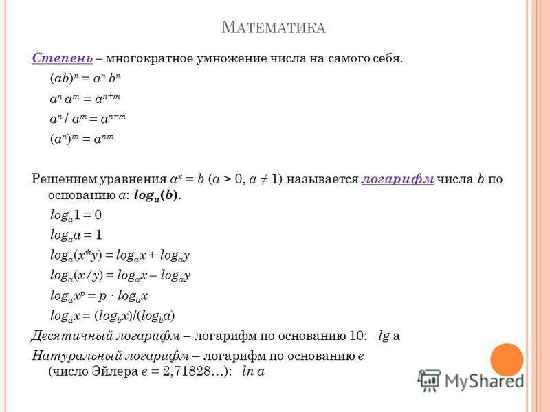 М АТЕМАТИКА Степень – многократное умножение числа на самого себя. ( ab ) n = a n b n a n a m = a n+m a n / a m = a nm ( a n ) m = a nm Решением уравнения a x = b ( a > 0, a 1) называется логарифм числа b по основанию a : log a ( b ). log a 1 = 0 log