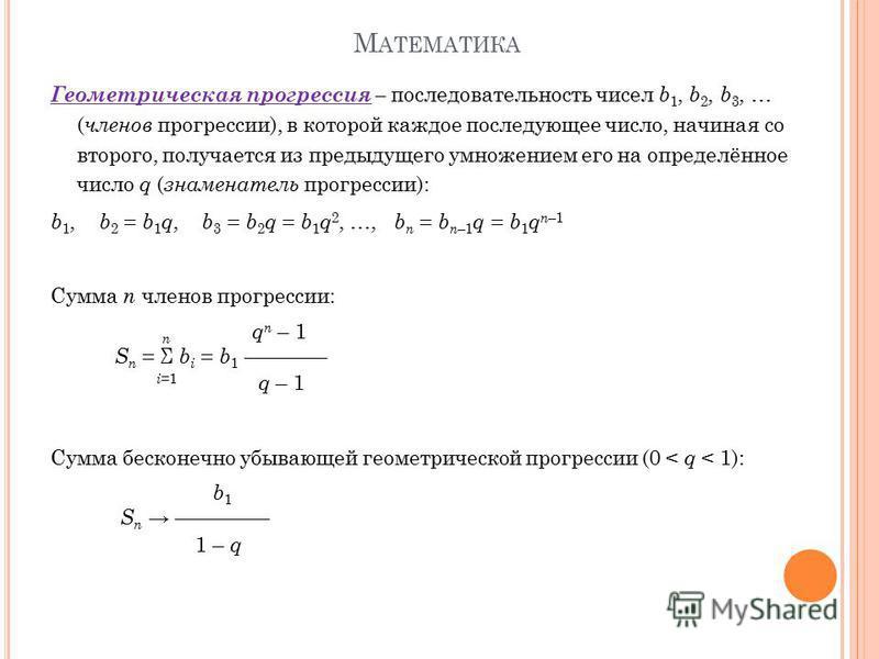 М АТЕМАТИКА Геометрическая прогрессия – последовательность чисел b 1, b 2, b 3, … ( членов прогрессии), в которой каждое последующее число, начиная со второго, получается из предыдущего умножением его на определённое число q ( знаменатель прогрессии)