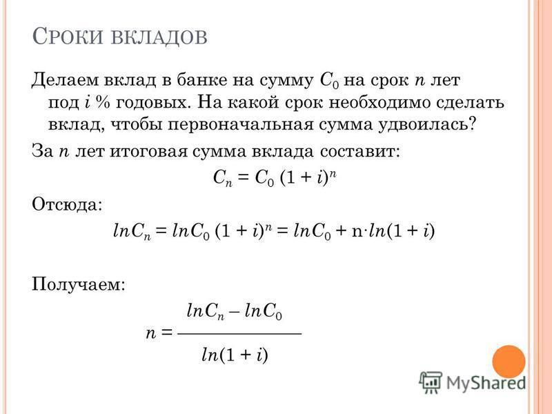 С РОКИ ВКЛАДОВ Делаем вклад в банке на сумму C 0 на срок n лет под i % годовых. На какой срок необходимо сделать вклад, чтобы первоначальная сумма удвоилась? За n лет итоговая сумма вклада составит: C n = C 0 (1 + i ) n Отсюда: lnC n = lnC 0 (1 + i )