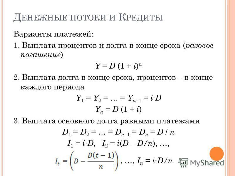 Д ЕНЕЖНЫЕ ПОТОКИ И К РЕДИТЫ Варианты платежей: 1. Выплата процентов и долга в конце срока ( разовое погашение ) Y = D (1 + i ) n 2. Выплата долга в конце срока, процентов – в конце каждого периода Y 1 = Y 2 = … = Y n– 1 = i D Y n = D (1 + i ) 3. Выпл