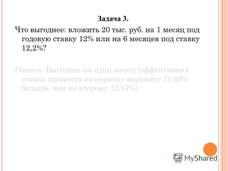 Задача 3. Что выгоднее: вложить 20 тыс. руб. на 1 месяц под годовую ставку 12% или на 6 месяцев под ставку 12,2%? Ответ : Выгоднее на один месяц (эффективная ставка процента по первому варианту 12,68% больше, чем по второму 12,57%).