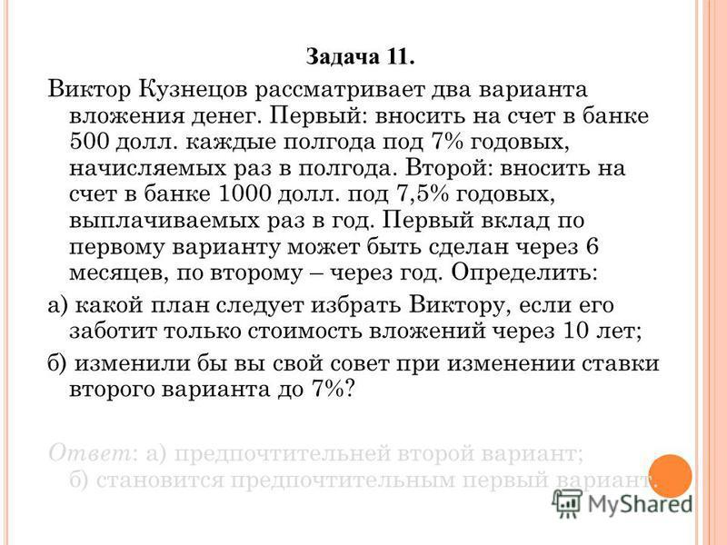 Задача 11. Виктор Кузнецов рассматривает два варианта вложения денег. Первый: вносить на счет в банке 500 долл. каждые полгода под 7% годовых, начисляемых раз в полгода. Второй: вносить на счет в банке 1000 долл. под 7,5% годовых, выплачиваемых раз в