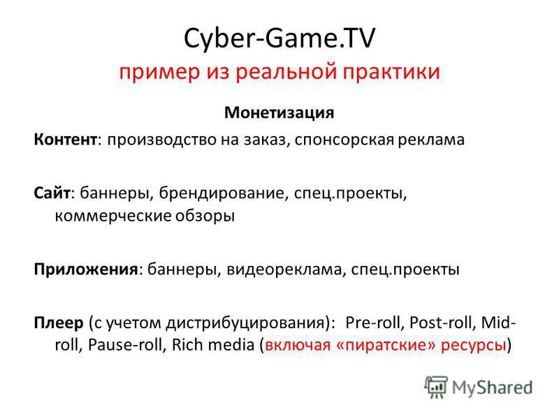 Cyber-Game.TV пример из реальной практики Монетизация Контент: производство на заказ, спонсорская реклама Сайт: баннеры, брендирование, спец.проекты, коммерческие обзоры Приложения: баннеры, видеореклама, спец.проекты Плеер (с учетом дистрибуцировани
