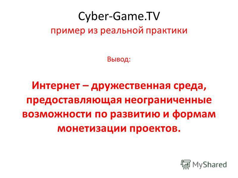 Cyber-Game.TV пример из реальной практики Вывод: Интернет – дружественная среда, предоставляющая неограниченные возможности по развитию и формам монетизации проектов.