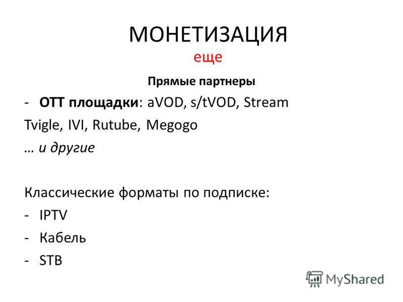 Прямые партнеры -ОТТ площадки: aVOD, s/tVOD, Stream Tvigle, IVI, Rutube, Megogo … и другие Классические форматы по подписке: -IPTV -Кабель -STB МОНЕТИЗАЦИЯ еще