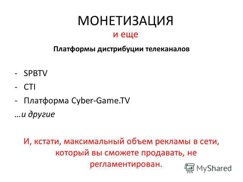 Платформы дистрибуции телеканалов -SPBTV -CTI -Платформа Cyber-Game.TV …и другие И, кстати, максимальный объем рекламы в сети, который вы сможете продавать, не регламентирован. МОНЕТИЗАЦИЯ и еще