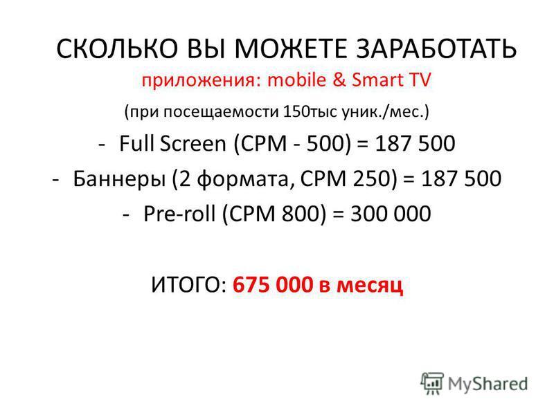 (при посещаемости 150 тыс уник./мес.) -Full Screen (CPM - 500) = 187 500 -Баннеры (2 формата, CPM 250) = 187 500 -Pre-roll (CPM 800) = 300 000 ИТОГО: 675 000 в месяц СКОЛЬКО ВЫ МОЖЕТЕ ЗАРАБОТАТЬ приложения: mobile & Smart TV