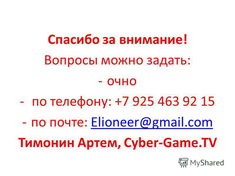 Спасибо за внимание! Вопросы можно задать: -очно - по телефону: +7 925 463 92 15 -по почте: Elioneer@gmail.comElioneer@gmail.com Тимонин Артем, Cyber-Game.TV