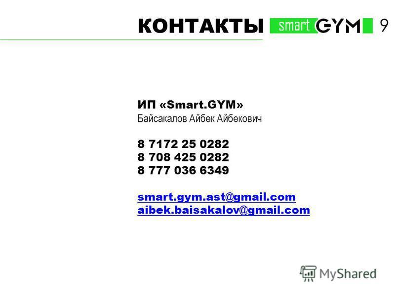 КОНТАКТЫ 9 ИП «Smart.GYM» Байсакалов Айбек Айбекович 8 7172 25 0282 8 708 425 0282 8 777 036 6349 smart.gym.ast@gmail.com aibek.baisakalov@gmail.com